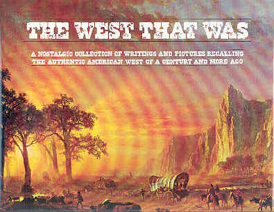 Image for The West That Was: A Nostalgic Collection of Writings and Pictures Recalling the Authentic American West of a Century and More Ago