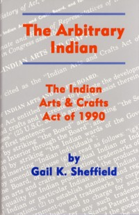 Image for The Arbitrary Indian: The Indian Arts and Crafts Act of 1990
