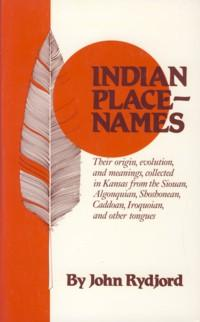 Image for Indian Place Names: Their Origin, Evolution, and Meanings, Collected in Kansas from the Siouan, Algonquian, Shoshonean, Caddoan, Iroquoian, and Other