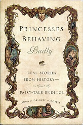Image for Princesses Behaving Badly: Real Stories from History Without the Fairy-Tale Endings