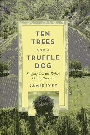 Image for Ten Trees and a Truffle Dog: Sniffing Out the Perfect Plot in Provence